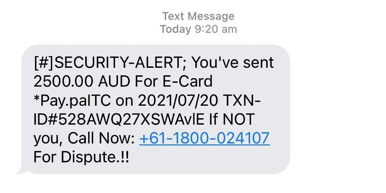 """A scam message sent to a Pickr reader roughly read: """"Security Alert: you've sent 2500.00 AUD for E-Card Pay.palTC on 2021/07/21 If not you, call now for dispute"""""""